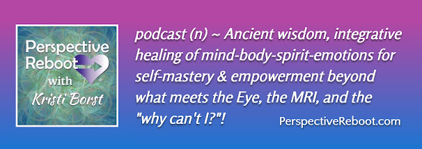 """Perspective Reboot® with Kristi Borst, podcast of ancient wisdom, integrative healing of ind-body-spirit-emotions for self-mastery & empowerment beyond what eets the Eye, the MRI, and the """"why can't I?""""!"""