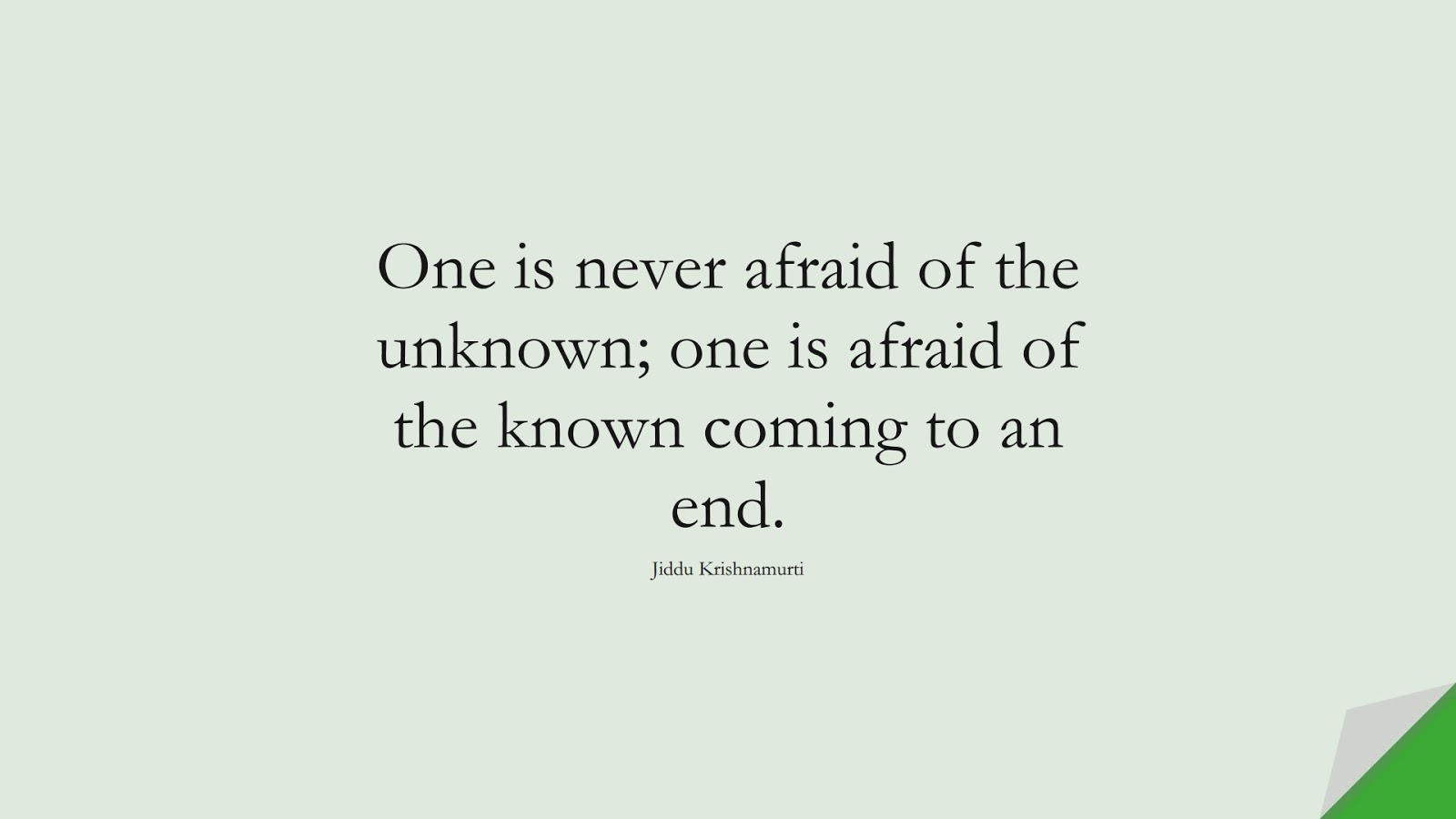 One is never afraid of the unknown; one is afraid of the known coming to an end. (Jiddu Krishnamurti);  #FearQuotes