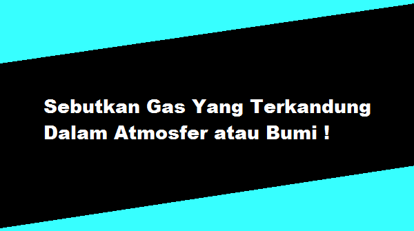 Sebutkan Gas Yang Terkandung Dalam Atmosfer atau Bumi