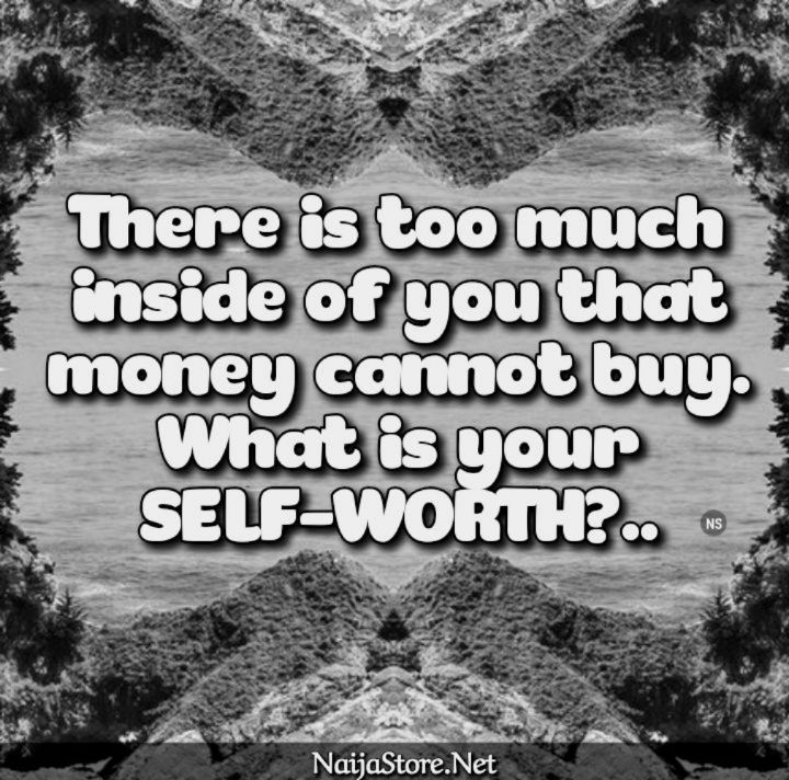Self-Worth Quotes: There is too much inside of you that money cannot buy. What is your SELF-WORTH?..