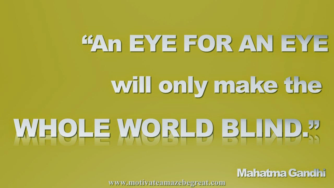 "Picture quote featured in our Inspirational Picture Quotes To Achieve Success in Life: ""An eye for an eye will only make the whole world blind."" - Mahatma Gandhi"