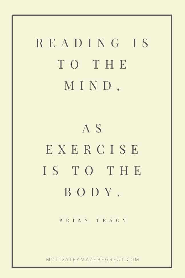 "44 Short Success Quotes And Sayings: ""Reading is to the mind, as exercise is to the body."" - Brian Tracy"