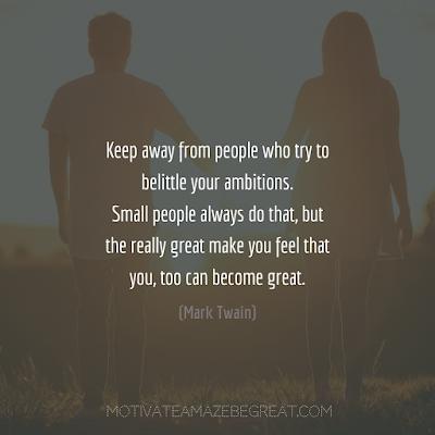 """Featured in the article: How To Succeed In Life - 50 Ways To Start Doing It. """"Keep away from people who try to belittle your ambitions. Small people always do that, but the really great make you feel that you, too can become great."""" - Mark Twain"""