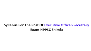 Syllabus For The Post Of Executive Officer/Secretary Exam-HPPSC Shimla