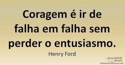 Coragem é ir de falha em falha sem perder o entusiasmo. Henry Ford