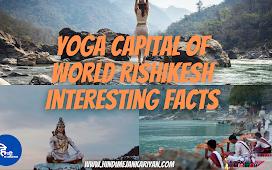 Yoga Capital of World Rishikesh Interesting Facts (योग कैपिटल ऑफ़ वर्ल्ड ऋषिकेश के बारे में )