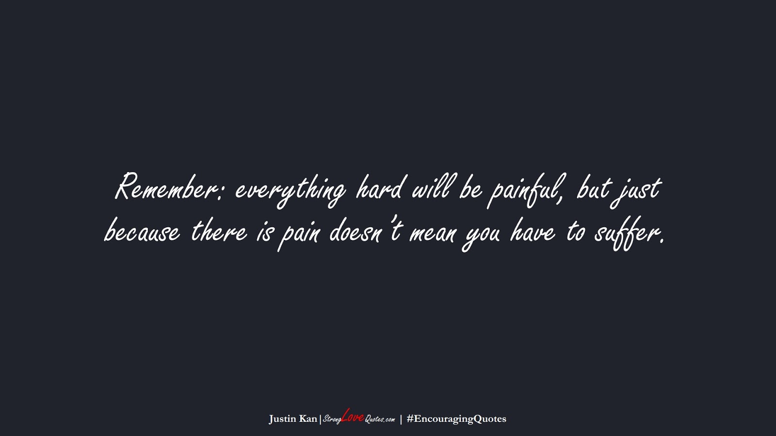 Remember: everything hard will be painful, but just because there is pain doesn't mean you have to suffer. (Justin Kan);  #EncouragingQuotes