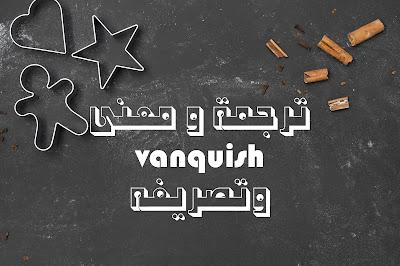 ترجمة و معنى vanquish وتصريفه