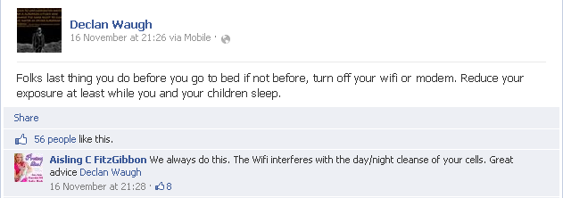 Declan Waugh: Folks last thing you do before you go to bed if not before, turn off your wifi or modem. Reduce your exposure at least while you and your children sleep. Aisling C FitzGibbon: We always do this. The Wifi interferes with the day/night cleanse of your cells. Great advice Declan Waugh