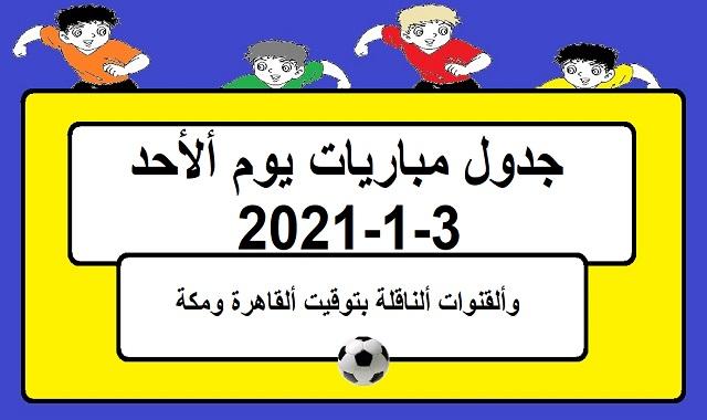 جدول مباريات اليوم الاحد 3-1-2021 والقنوات الناقلة بتوقيت القاهرة ومكة