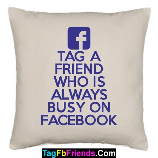 Tag a friend who is always busy on FB.
