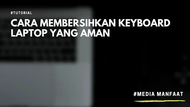 Cara Membersihkan Keyboard Laptop Yang Aman
