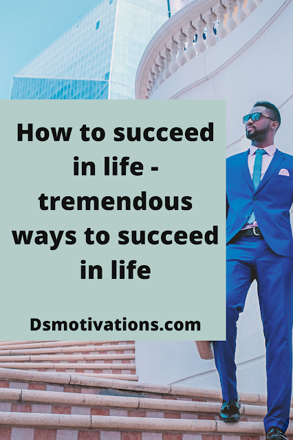 How to succeed in life - tremendous ways to succeed in life