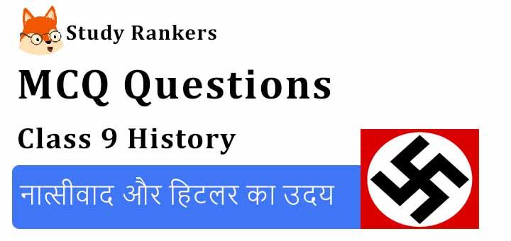 MCQ Questions for Class 9 History: Chapter 3 नात्सीवाद और हिटलर का उदय