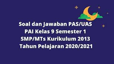 Soal dan Jawaban PAS/UAS PAI Kelas 9 Semester 1 SMP/MTs Kurikulum 2013 TP 2020/2021