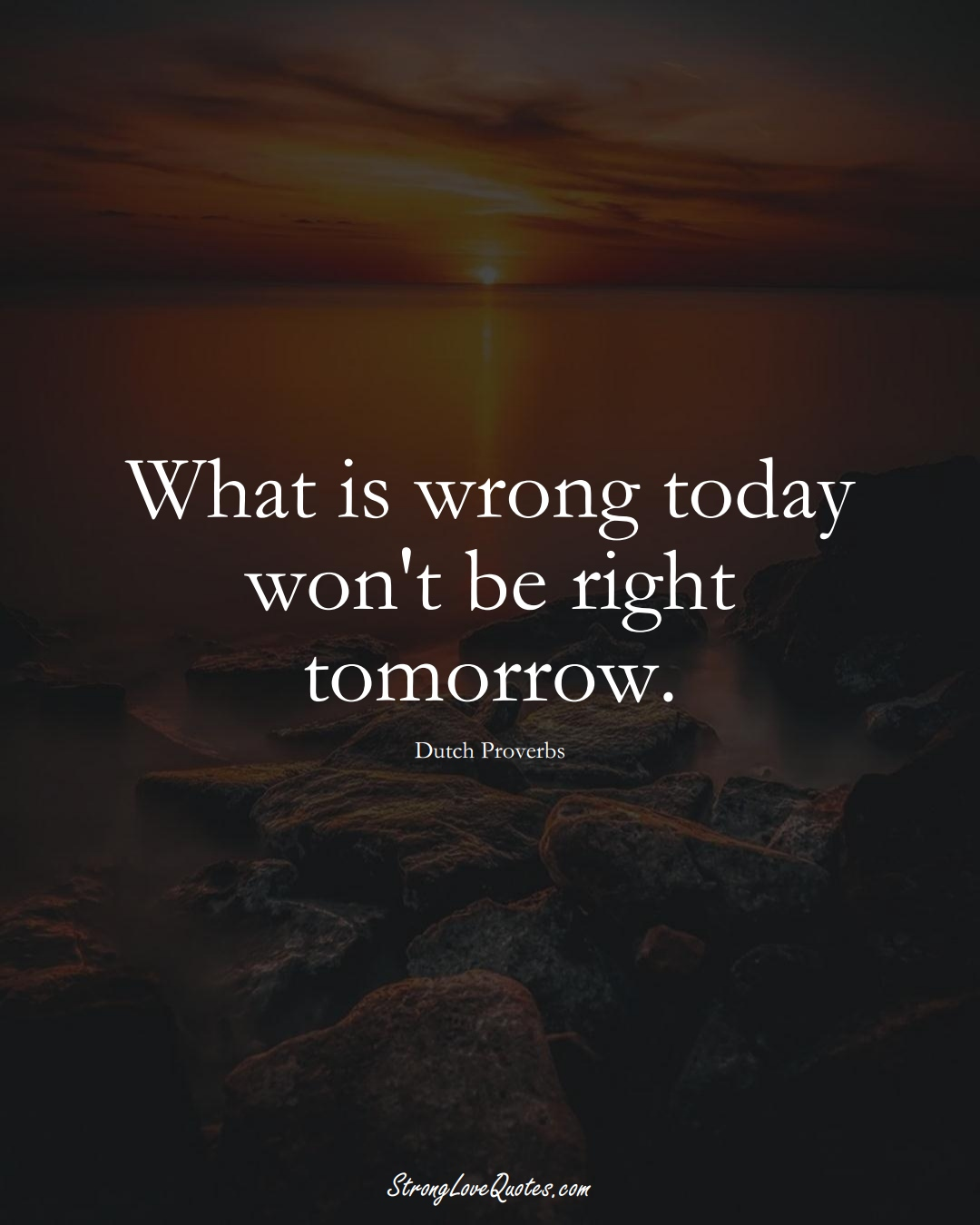 What is wrong today won't be right tomorrow. (Dutch Sayings);  #EuropeanSayings