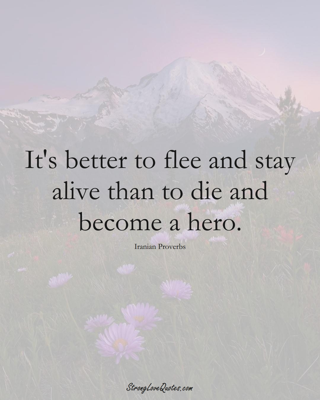 It's better to flee and stay alive than to die and become a hero. (Iranian Sayings);  #MiddleEasternSayings
