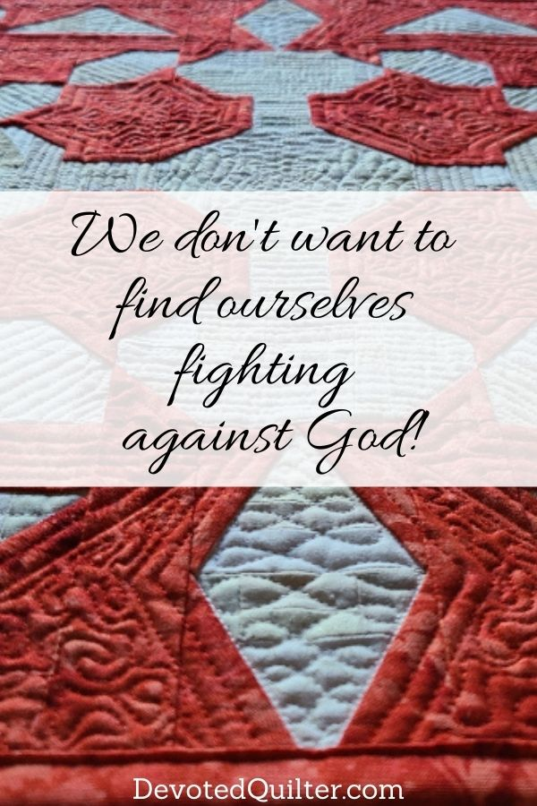 We don't want to find ourselves fighting against God! | DevotedQuilter.com