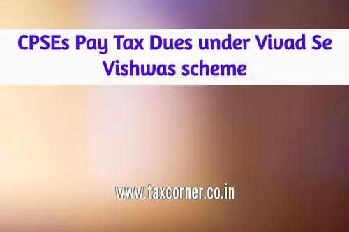 cpses-pay-tax-dues-under-vivad-se-vishwas-scheme