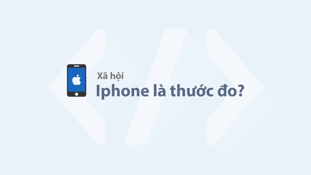 Từ khi nào Iphone trở thành thước đo của cái xã hội này vậy?