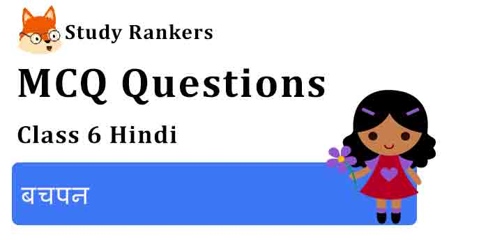 MCQ Questions for Class 6 Hindi Chapter 2 बचपन Vasant