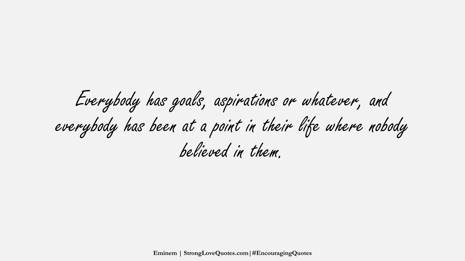 Everybody has goals, aspirations or whatever, and everybody has been at a point in their life where nobody believed in them. (Eminem);  #EncouragingQuotes