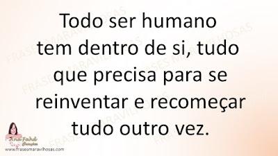 Todo ser humano tem dentro de si, tudo que precisa para se reinventar e recomeçar tudo outro vez.