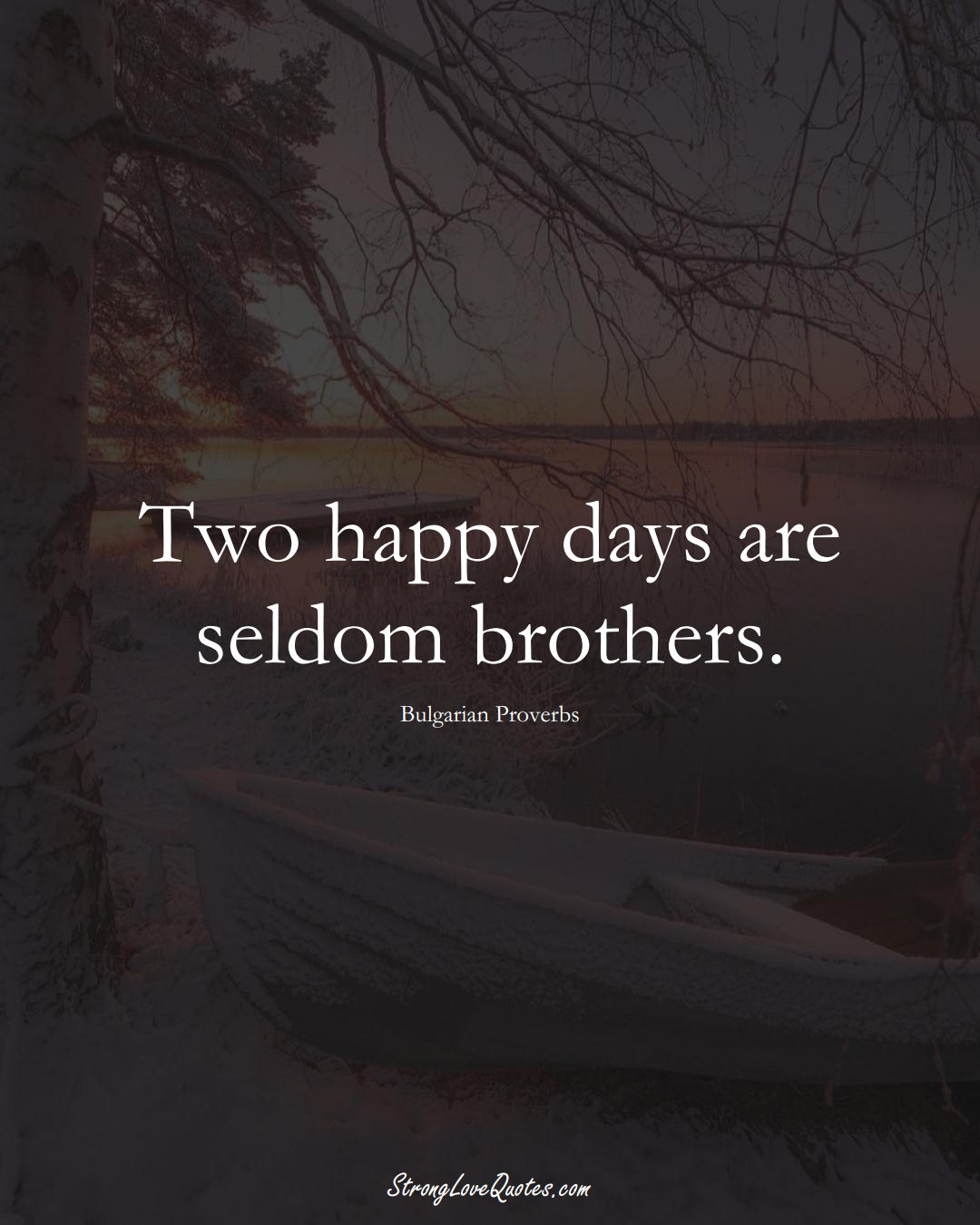 Two happy days are seldom brothers. (Bulgarian Sayings);  #EuropeanSayings