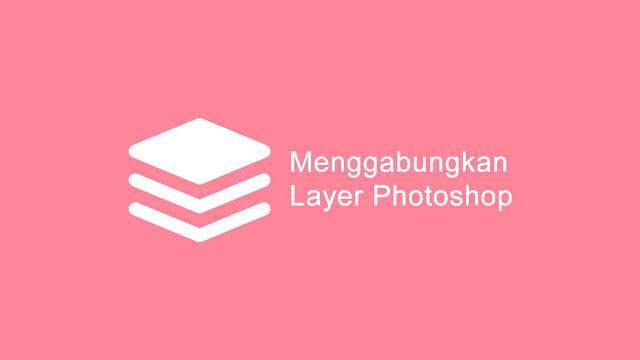 Cara menggabungkan dan meringkas layer di photoshop
