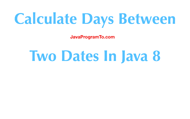 Calculate Days Between Two Dates In Java 8 and Older JDK