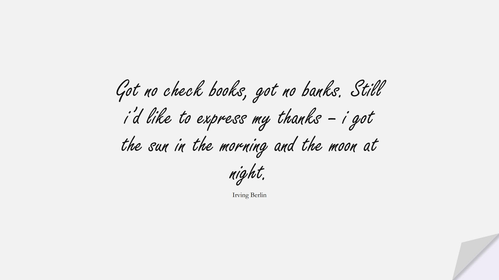 Got no check books, got no banks. Still i'd like to express my thanks – i got the sun in the morning and the moon at night. (Irving Berlin);  #HopeQuotes
