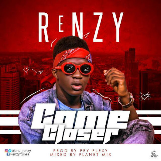 New Music: Renzy - Come closer (Prod. By Fey Flexy)