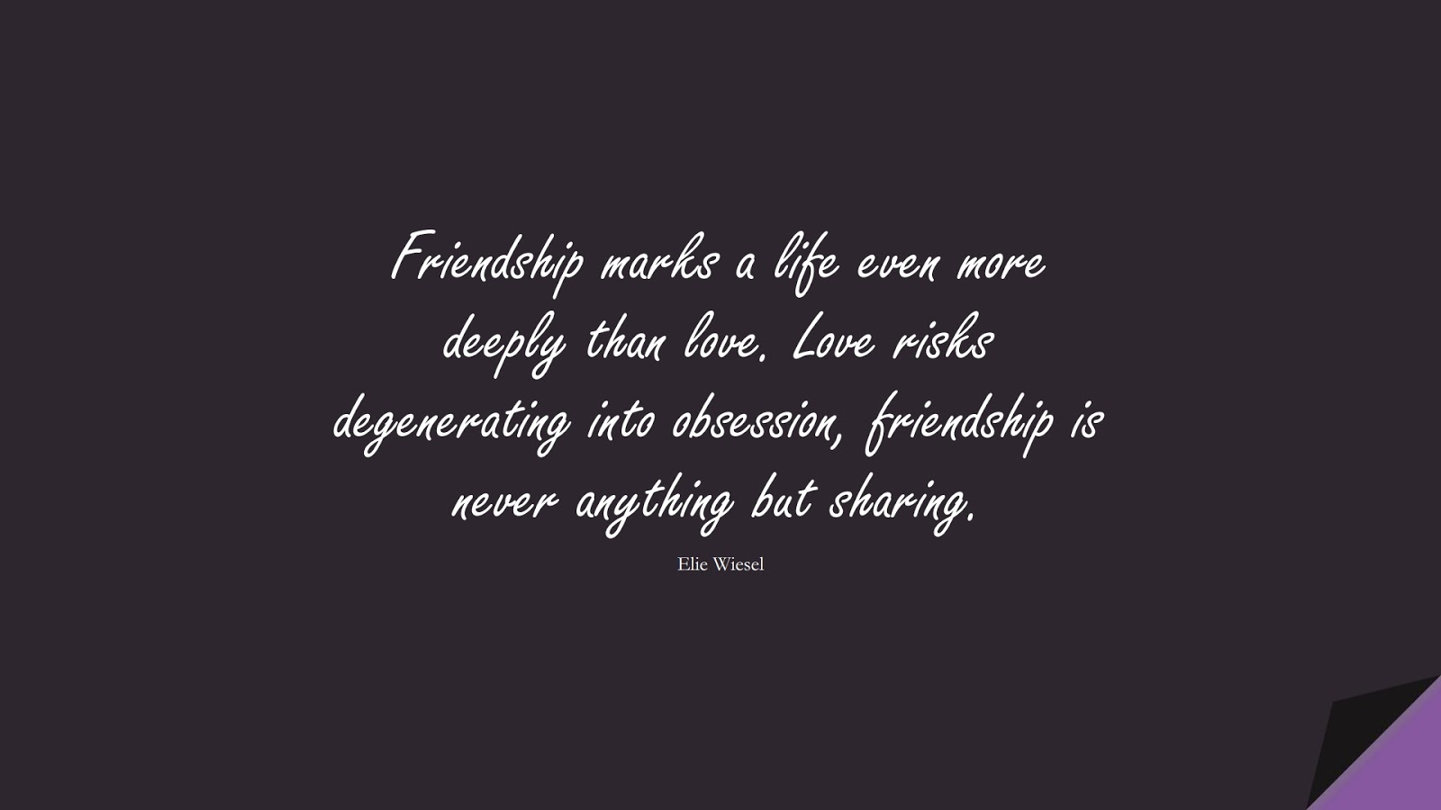 Friendship marks a life even more deeply than love. Love risks degenerating into obsession, friendship is never anything but sharing. (Elie Wiesel);  #LoveQuotes