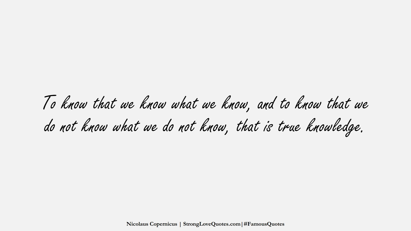 To know that we know what we know, and to know that we do not know what we do not know, that is true knowledge. (Nicolaus Copernicus);  #FamousQuotes