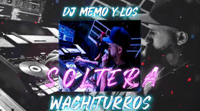DJ MEMO Y LOS WACHITURROS - SOLTERA 2019