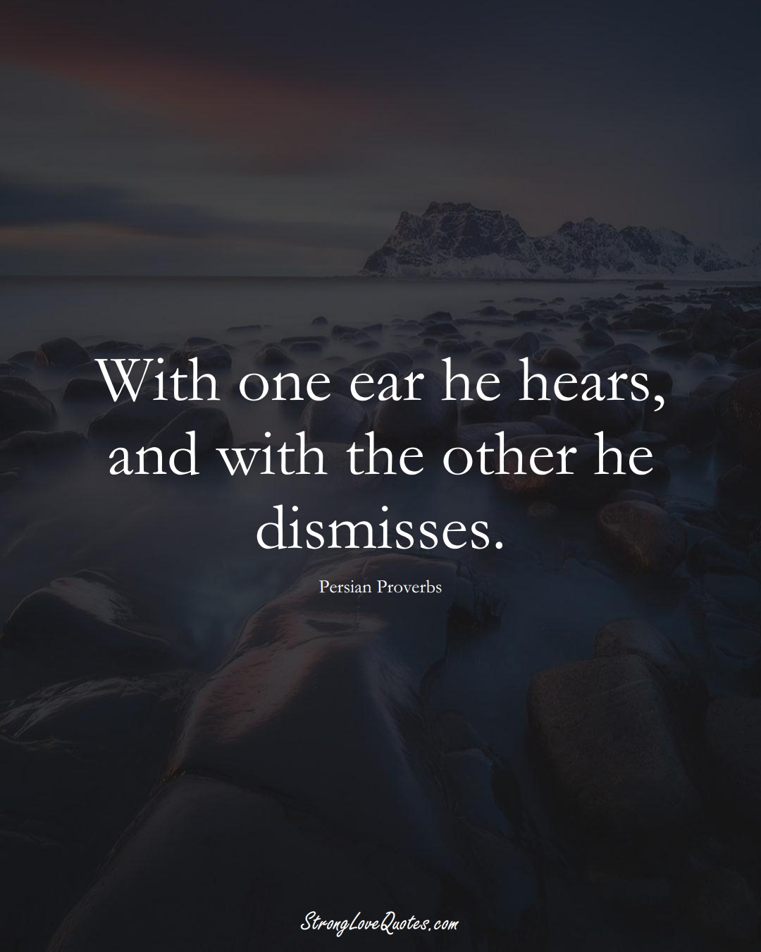 With one ear he hears, and with the other he dismisses. (Persian Sayings);  #aVarietyofCulturesSayings
