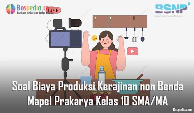 Soal Biaya Produksi Kerajinan non Benda Mapel Prakarya Kelas 10 SMA/MA