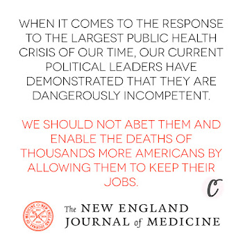 When it comes to the response to the largest public health crisis of our time, our current political leaders have demonstrated that they are dangerously incompetent. We should not abet them and enable the deaths of thousands more Americans by allowing them to keep their jobs. — The New England Journal of Medicine