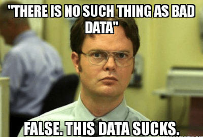 There is no such thing as bad data. False. This data sucks!