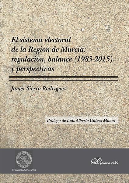 El sistema electoral de la Región de Murcia: regulación, balance (1983-2015) y perspectivas / Javier Sierra Rodríguez