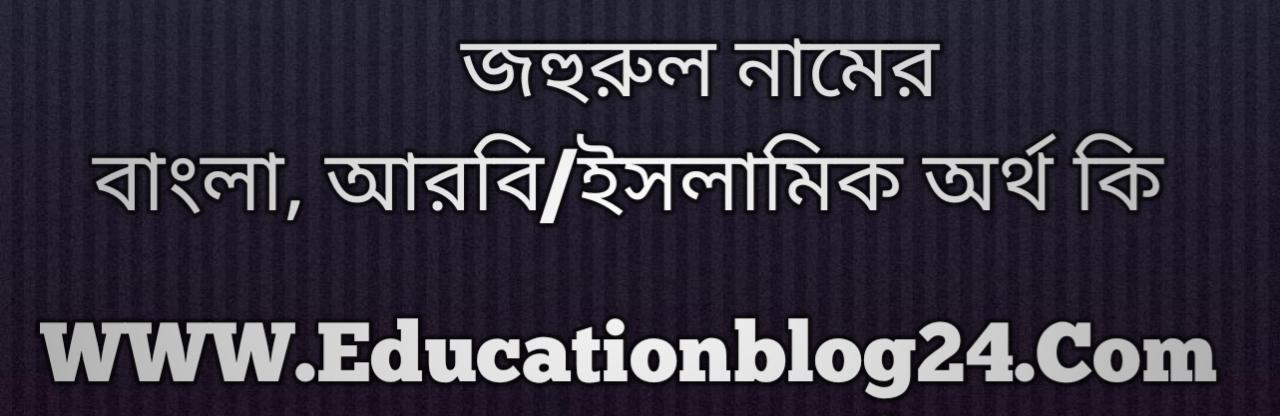 Johurul name meaning in Bengali, জহুরুল নামের অর্থ কি, জহুরুল নামের বাংলা অর্থ কি, জহুরুল নামের ইসলামিক অর্থ কি, জহুরুল কি ইসলামিক /আরবি নাম