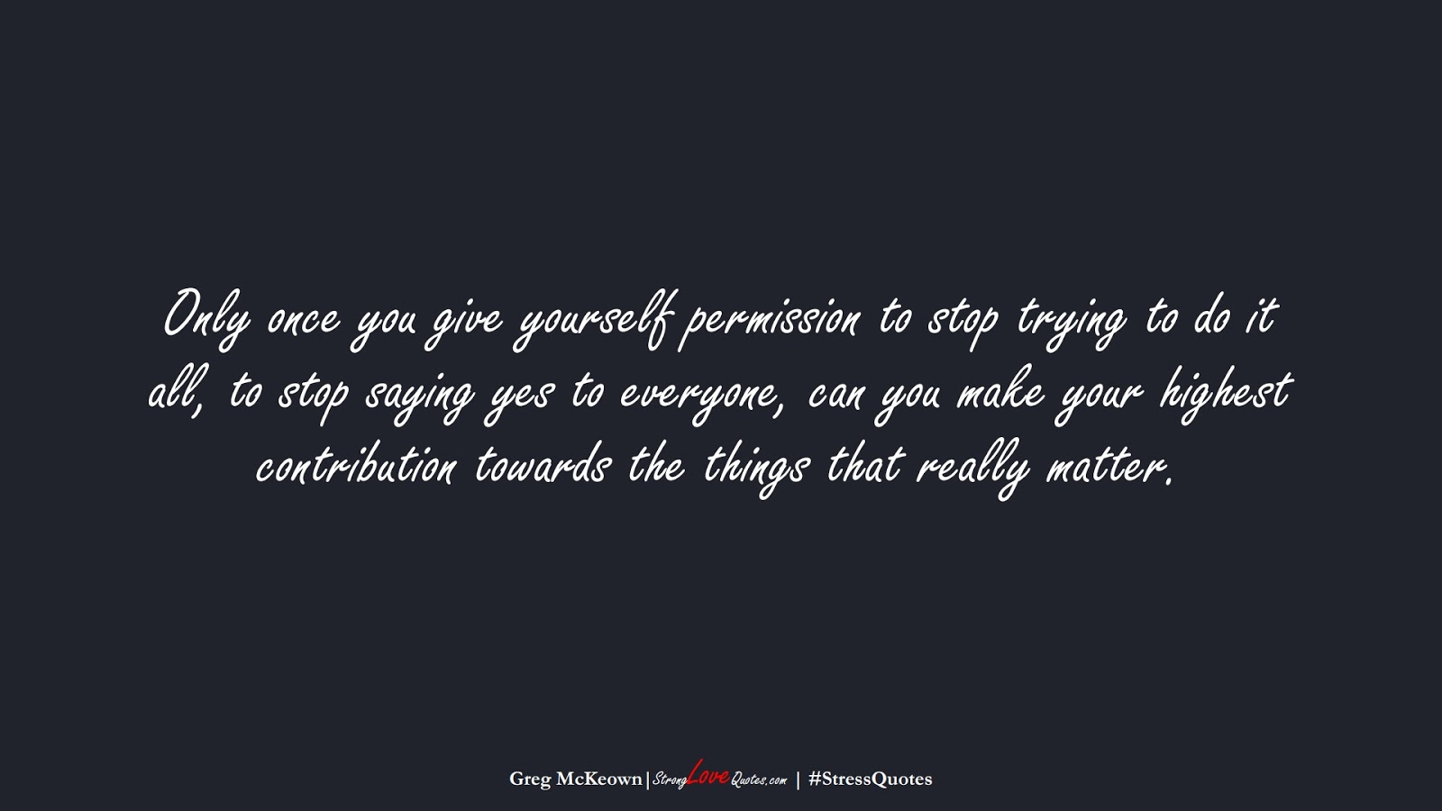 Only once you give yourself permission to stop trying to do it all, to stop saying yes to everyone, can you make your highest contribution towards the things that really matter. (Greg McKeown);  #StressQuotes