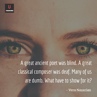 A great ancient poet was blind. A great classical composer was deaf. Many of us are dumb. What have to show for it?