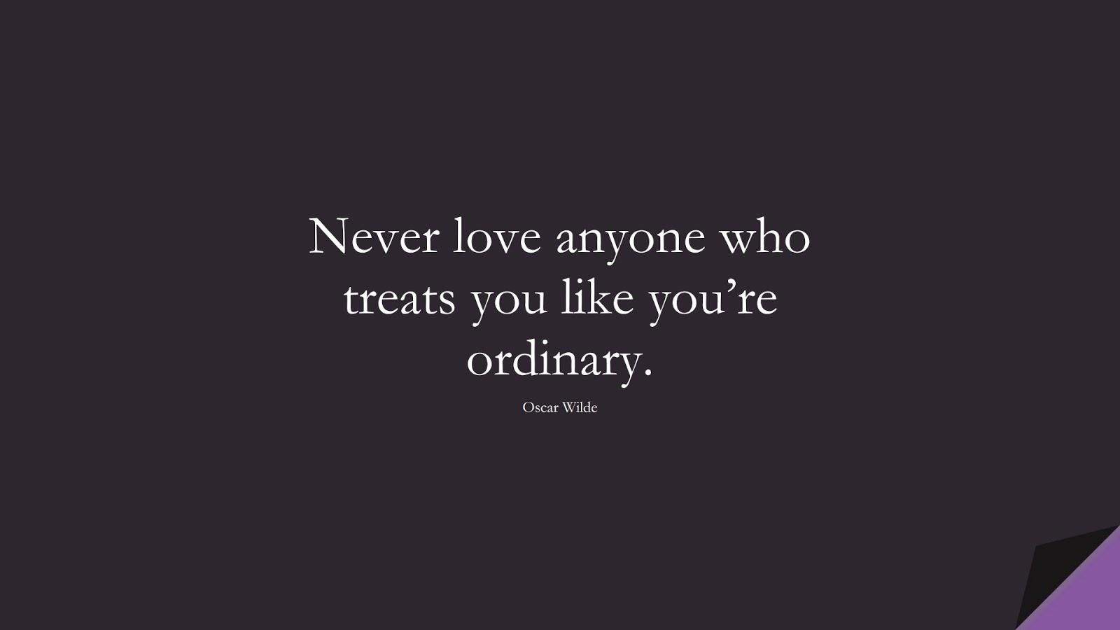 Never love anyone who treats you like you're ordinary. (Oscar Wilde);  #ShortQuotes
