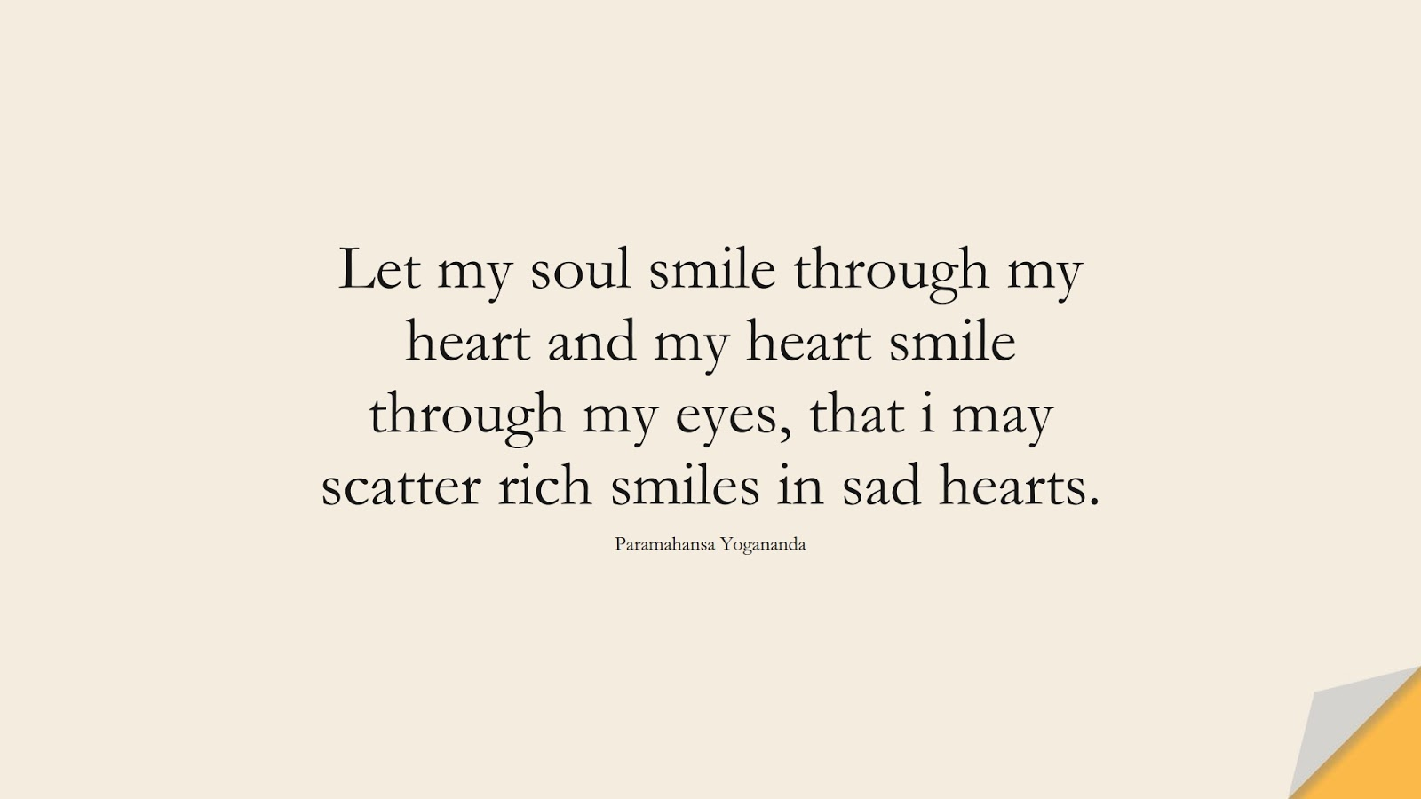 Let my soul smile through my heart and my heart smile through my eyes, that i may scatter rich smiles in sad hearts. (Paramahansa Yogananda);  #SadLoveQuotes