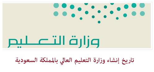 تاريخ إنشاء وزارة التعليم العالي بالمملكة السعودية