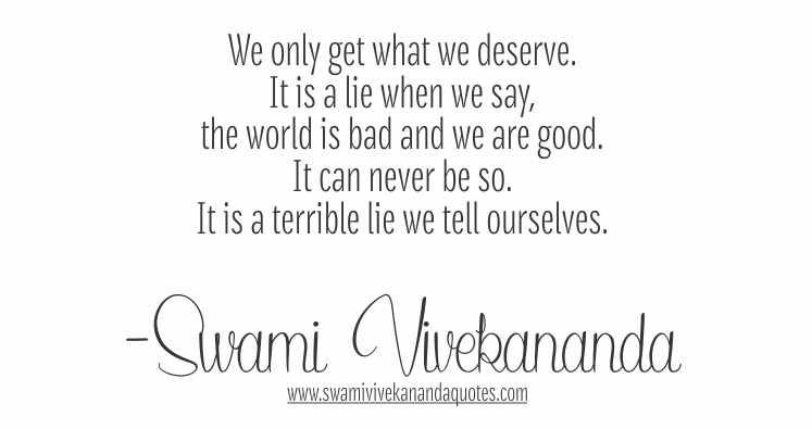 We only get what we deserve. It is a lie when we say, the world is bad and we are good. It can never be so. It is a terrible lie we tell ourselves. - Swami Vivekananda (Work and Its Secret)