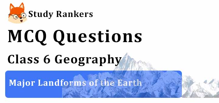 MCQ Questions for Class 6 Geography: Ch 6 Major Landforms of the Earth