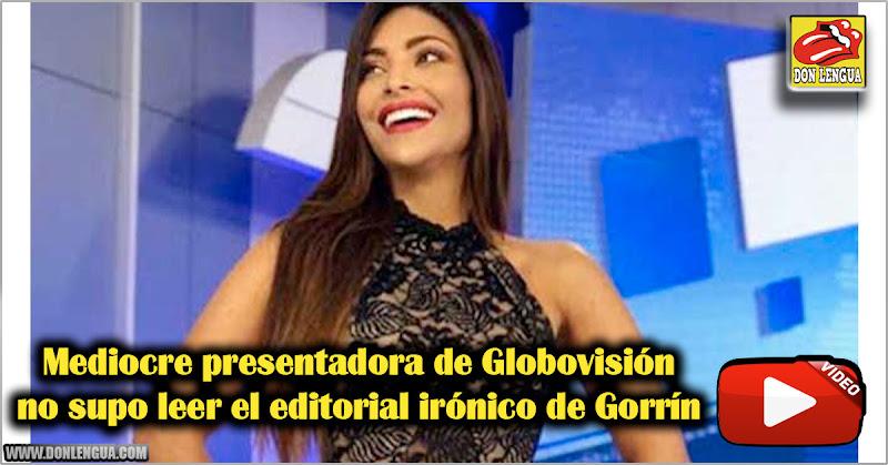 Mediocre presentadora de Globovisión no supo leerse el editorial irónico de Gorrín