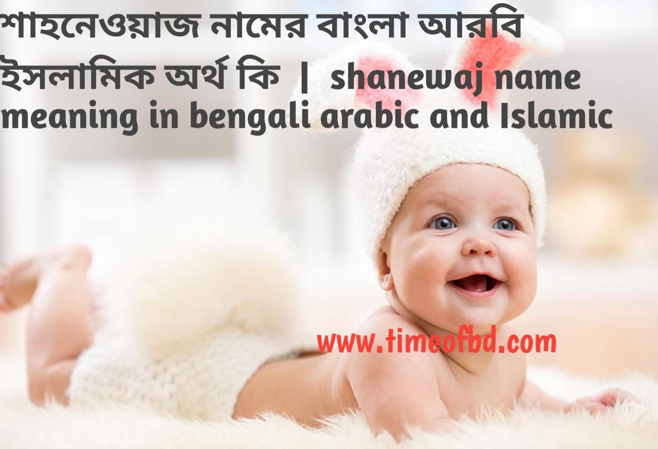 শাহনেওয়াজ নামের অর্থ কী, শাহনেওয়াজ নামের বাংলা অর্থ কি, শাহনেওয়াজ নামের ইসলামিক অর্থ কি, shanewaj name meaning in bengali